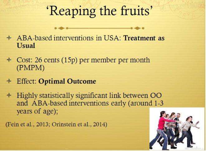 © Diapo 95 -  Recueillir les fruits  - Aux États-Unis, les interventions basées sur l'ABA : traitement habituel - Coût : 0,26$US (15p.) par membre par mois (PMPM) - Effet : un résultat optimal - Un lien statistique hautement significatif entre OO et les interventions basées sur l'ABA précoces (vers les âges de 1 à 3 ans)  (Fein et al, 2013 ; Ornstein et al., 2014)