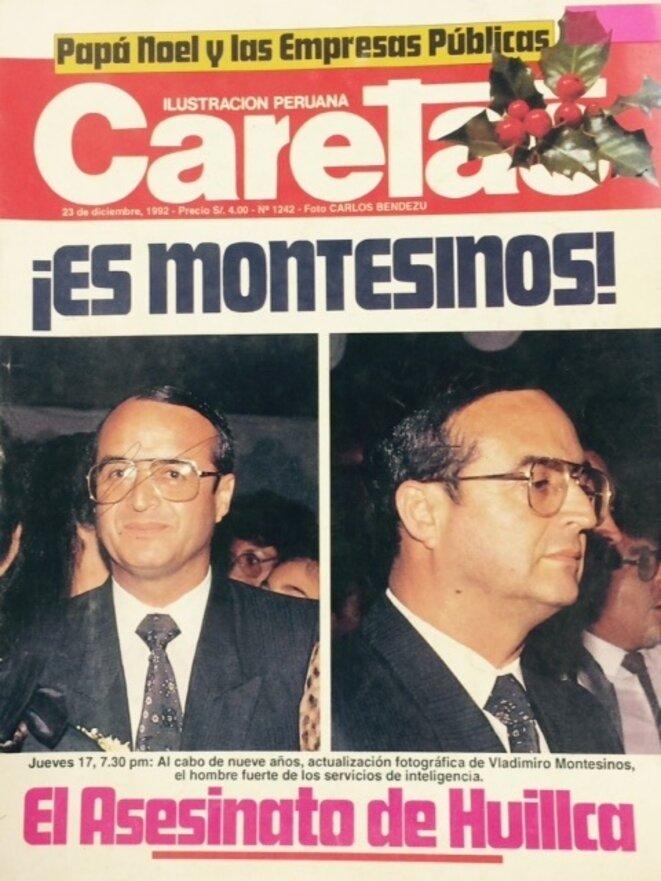 « C'est Montesinos ! », titre en une « Caretas », journal d'investigation péruvien, le 23 décembre 1992. Ces photos sont les premières publiées de Vladimiro Montesinos, dont le pouvoir était si secret qu'un journal avait même déclaré qu'il était « une invention de l'opposition ». En rez-de-chaussée, « Caretas » annonce l'assassinat de Pedro Huillca, secrétaire général de la plus importante confédération syndicale péruvienne. Attribué par Fujimori au Sentier lumineux, ce meurtre avait été commis par les escadrons de la mort de son propre gouvernement.
