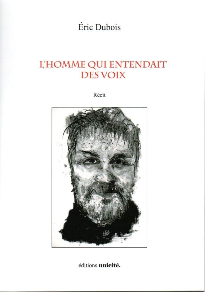 L'homme qui entendait des voix, récit . Eric Dubois. Editions Unicité, 2019. Illustration de couverture : © Jacques Cauda. - DR
