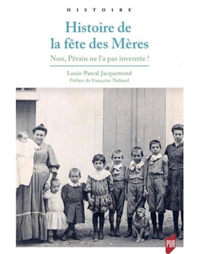 HISTOIRE DE LA FÊTE DES MÈRES NON, PÉTAIN NE L'A PAS INVENTÉE - LOUIS-PASCAL JACQUEMOND, PUR (PRESSES UNIVERSITAIRES DE RENNES) PARUTION 16 MAI 2019 © Exequatur - E'M.C.