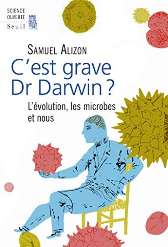 C'est grave Dr Darwin ? L'évolution, les microbes et nous, Samuel Alizon, Seuil 2016