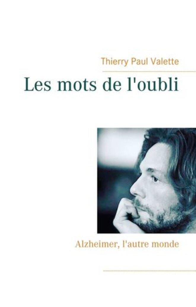 Les mots de l'oubli, Alzheimer l'autre monde, recueil poétique de Thierry Paul Valette. © Thierry Paul Valette