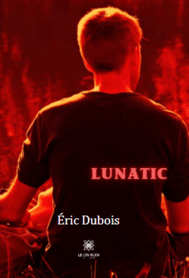 Lunatic. Eric Dubois. Éditions Le Lys Bleu, 2021. Tous droits réservés